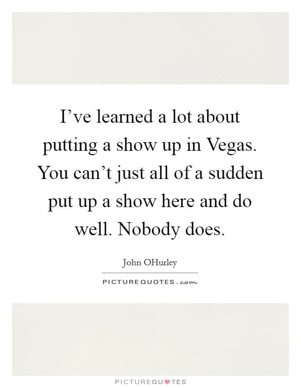 I've learned a lot about putting a show up in Vegas. You can't just all of a sudden put up a show here and do well. Nobody does Picture Quote #1