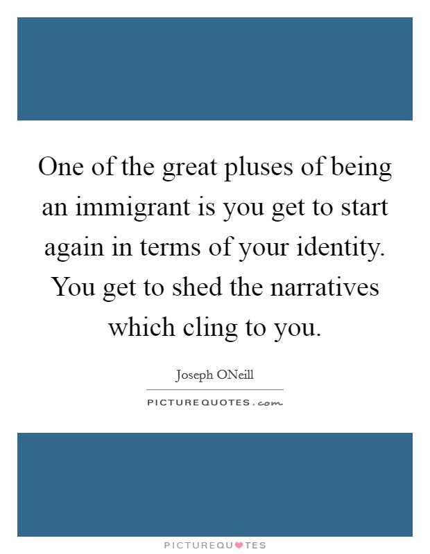 One of the great pluses of being an immigrant is you get to start again in terms of your identity. You get to shed the narratives which cling to you Picture Quote #1
