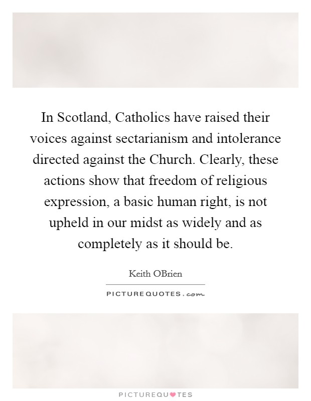 In Scotland, Catholics have raised their voices against sectarianism and intolerance directed against the Church. Clearly, these actions show that freedom of religious expression, a basic human right, is not upheld in our midst as widely and as completely as it should be Picture Quote #1
