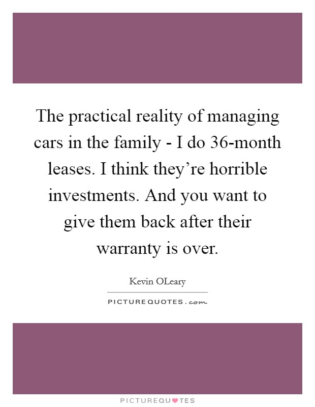 The practical reality of managing cars in the family - I do 36-month leases. I think they're horrible investments. And you want to give them back after their warranty is over Picture Quote #1