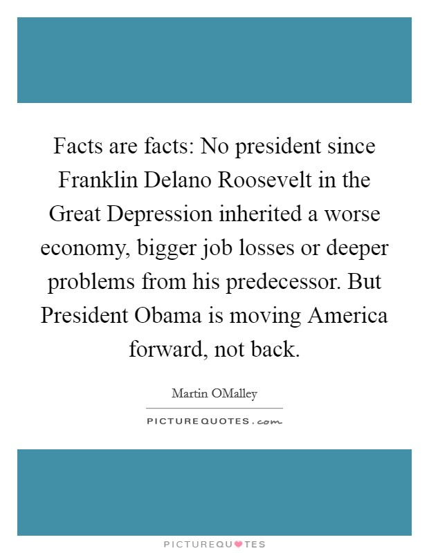 Facts are facts: No president since Franklin Delano Roosevelt in the Great Depression inherited a worse economy, bigger job losses or deeper problems from his predecessor. But President Obama is moving America forward, not back Picture Quote #1