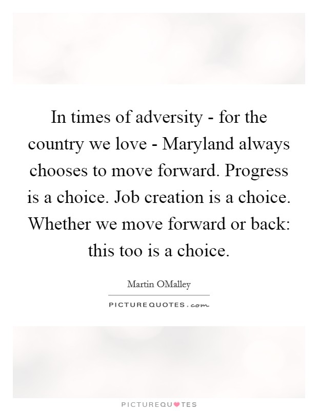 In times of adversity - for the country we love - Maryland always chooses to move forward. Progress is a choice. Job creation is a choice. Whether we move forward or back: this too is a choice Picture Quote #1