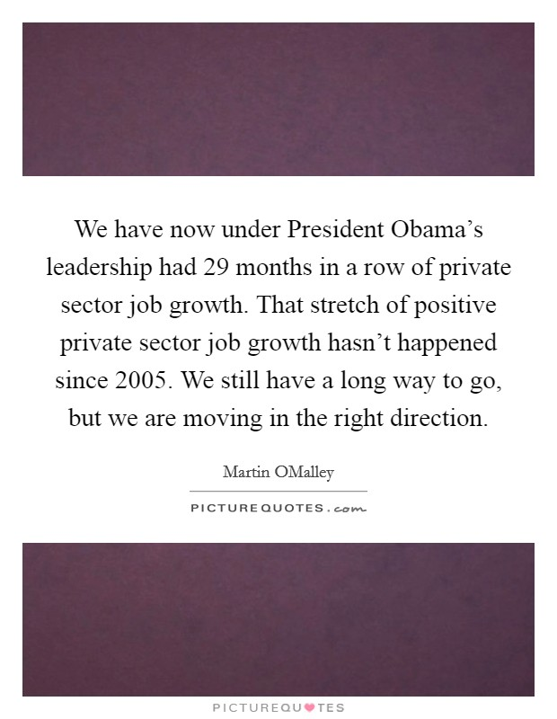 We have now under President Obama's leadership had 29 months in a row of private sector job growth. That stretch of positive private sector job growth hasn't happened since 2005. We still have a long way to go, but we are moving in the right direction Picture Quote #1