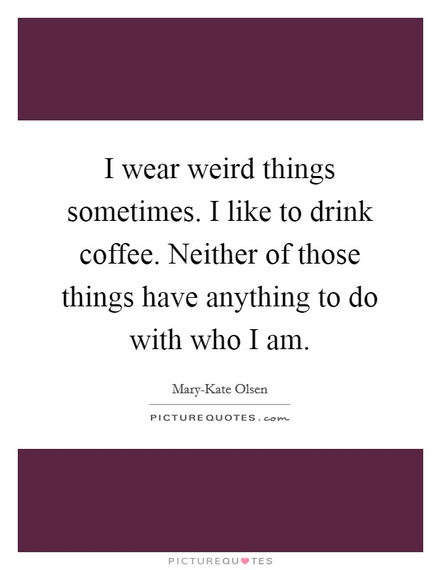 I wear weird things sometimes. I like to drink coffee. Neither of those things have anything to do with who I am Picture Quote #1