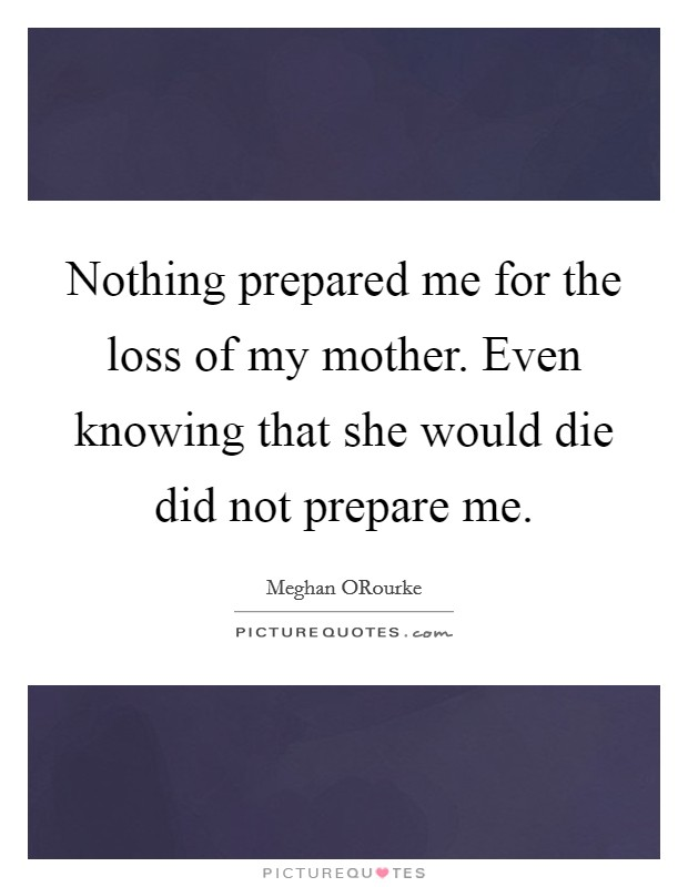 Nothing prepared me for the loss of my mother. Even knowing that she would die did not prepare me Picture Quote #1
