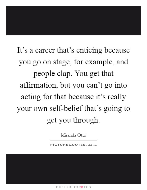 It's a career that's enticing because you go on stage, for example, and people clap. You get that affirmation, but you can't go into acting for that because it's really your own self-belief that's going to get you through Picture Quote #1