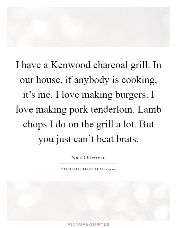I have a Kenwood charcoal grill. In our house, if anybody is cooking, it's me. I love making burgers. I love making pork tenderloin. Lamb chops I do on the grill a lot. But you just can't beat brats Picture Quote #1