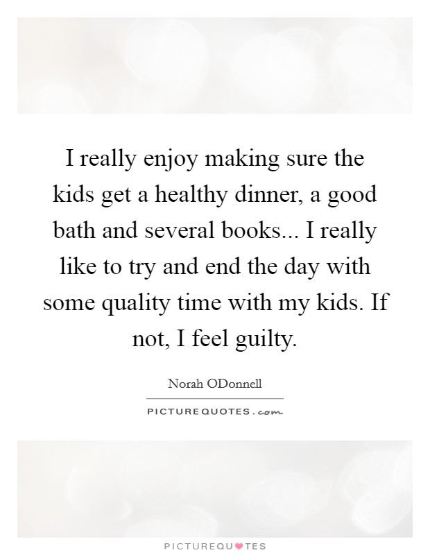 I really enjoy making sure the kids get a healthy dinner, a good bath and several books... I really like to try and end the day with some quality time with my kids. If not, I feel guilty Picture Quote #1