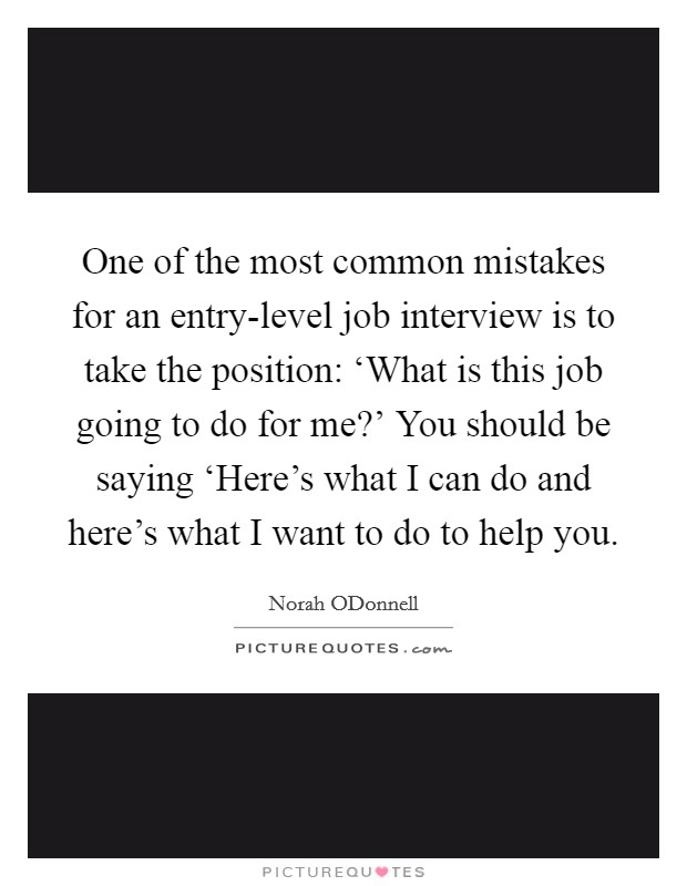 One of the most common mistakes for an entry-level job interview is to take the position: 'What is this job going to do for me?' You should be saying 'Here's what I can do and here's what I want to do to help you Picture Quote #1
