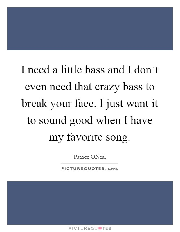 I need a little bass and I don't even need that crazy bass to break your face. I just want it to sound good when I have my favorite song Picture Quote #1