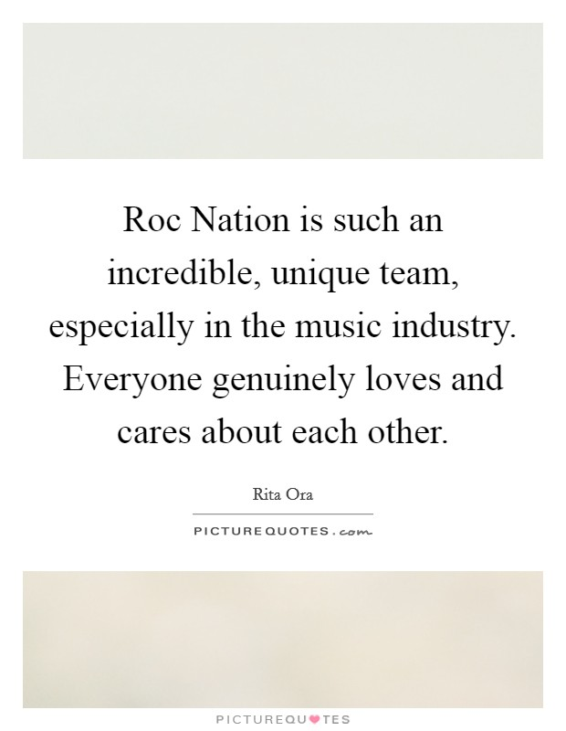Roc Nation is such an incredible, unique team, especially in the music industry. Everyone genuinely loves and cares about each other Picture Quote #1