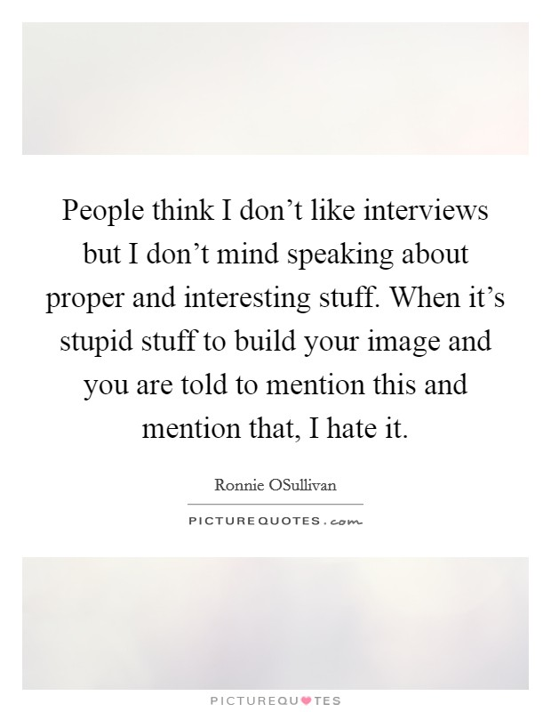 People think I don't like interviews but I don't mind speaking about proper and interesting stuff. When it's stupid stuff to build your image and you are told to mention this and mention that, I hate it Picture Quote #1