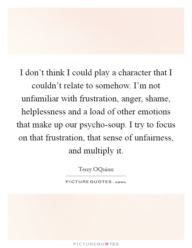 I don't think I could play a character that I couldn't relate to somehow. I'm not unfamiliar with frustration, anger, shame, helplessness and a load of other emotions that make up our psycho-soup. I try to focus on that frustration, that sense of unfairness, and multiply it Picture Quote #1