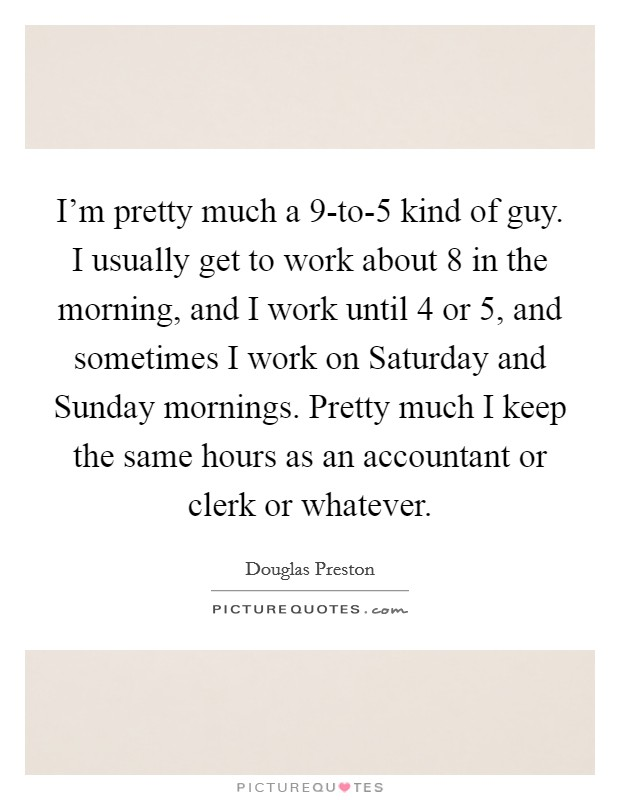I'm pretty much a 9-to-5 kind of guy. I usually get to work about 8 in the morning, and I work until 4 or 5, and sometimes I work on Saturday and Sunday mornings. Pretty much I keep the same hours as an accountant or clerk or whatever Picture Quote #1