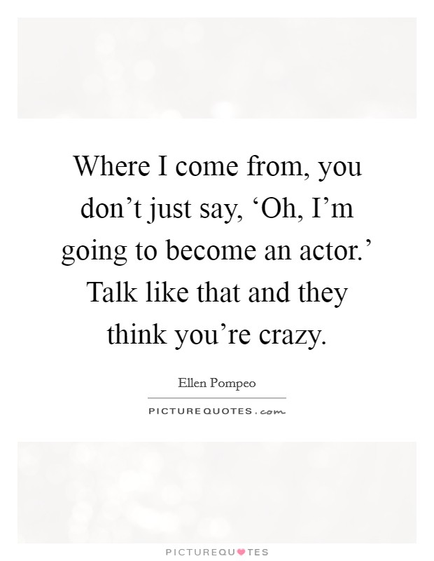 Where I come from, you don't just say, 'Oh, I'm going to become an actor.' Talk like that and they think you're crazy Picture Quote #1