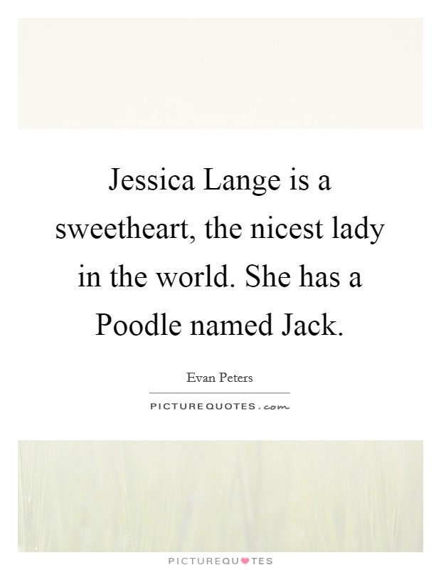 Jessica Lange is a sweetheart, the nicest lady in the world. She has a Poodle named Jack Picture Quote #1