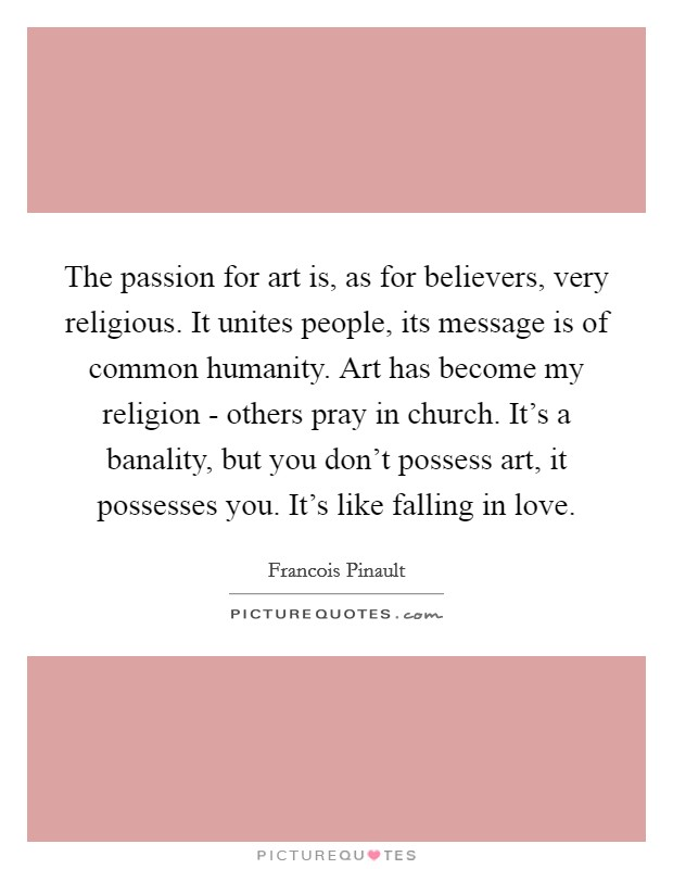 The passion for art is, as for believers, very religious. It unites people, its message is of common humanity. Art has become my religion - others pray in church. It's a banality, but you don't possess art, it possesses you. It's like falling in love Picture Quote #1