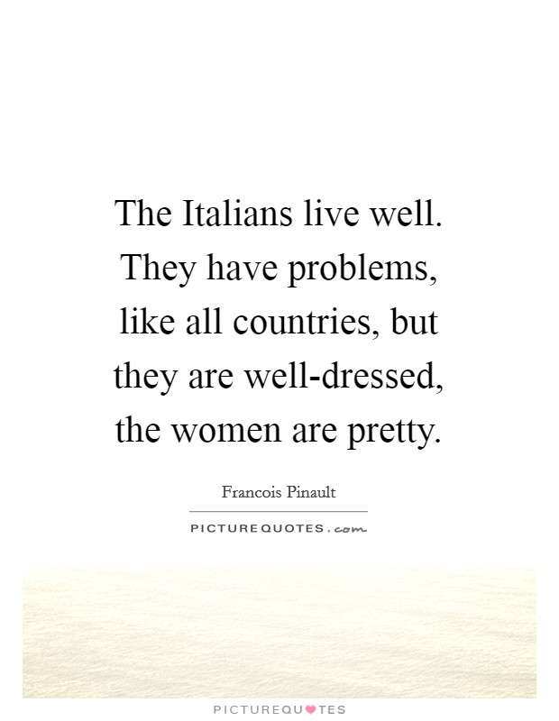 The Italians live well. They have problems, like all countries, but they are well-dressed, the women are pretty Picture Quote #1
