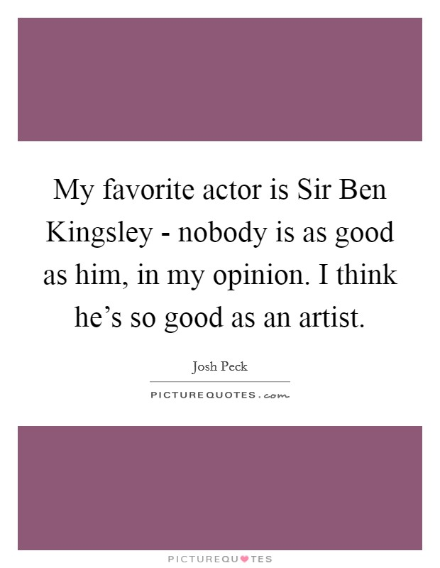 My favorite actor is Sir Ben Kingsley - nobody is as good as him, in my opinion. I think he's so good as an artist Picture Quote #1