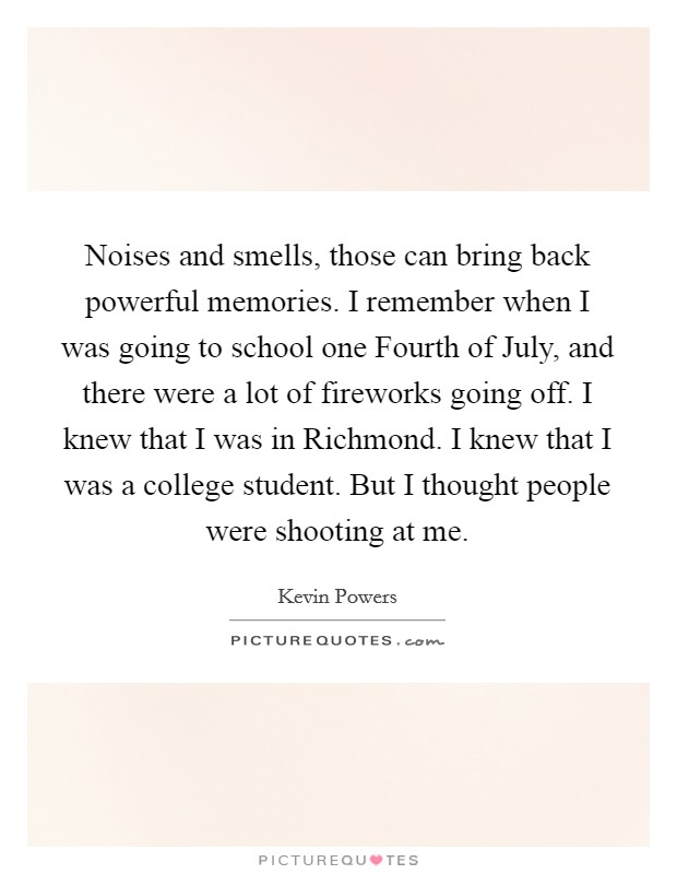 Noises and smells, those can bring back powerful memories. I remember when I was going to school one Fourth of July, and there were a lot of fireworks going off. I knew that I was in Richmond. I knew that I was a college student. But I thought people were shooting at me Picture Quote #1