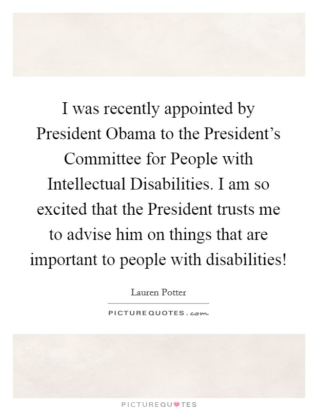 I was recently appointed by President Obama to the President's Committee for People with Intellectual Disabilities. I am so excited that the President trusts me to advise him on things that are important to people with disabilities! Picture Quote #1