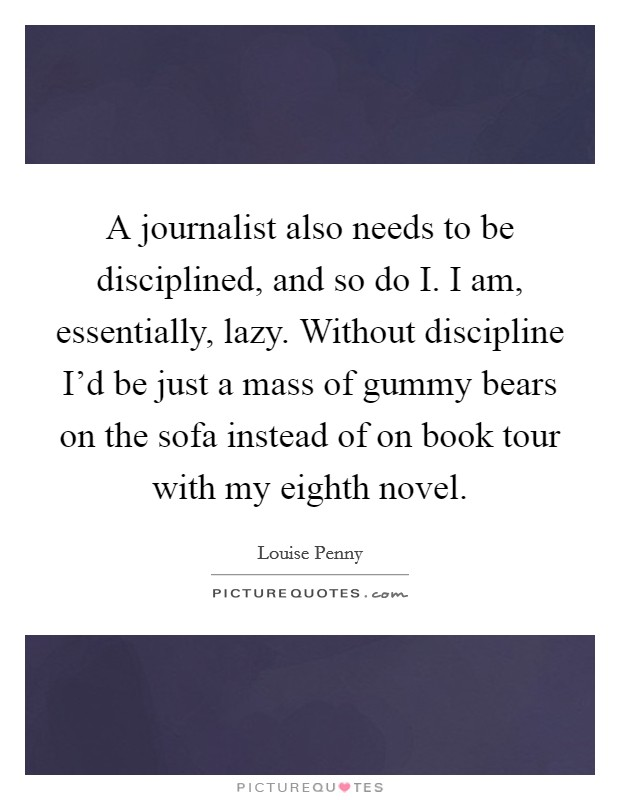 A journalist also needs to be disciplined, and so do I. I am, essentially, lazy. Without discipline I'd be just a mass of gummy bears on the sofa instead of on book tour with my eighth novel Picture Quote #1