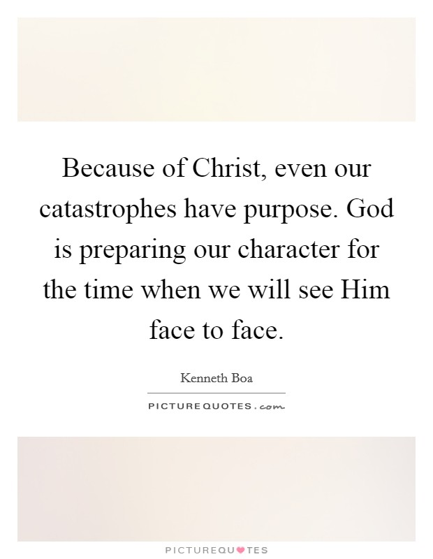 Because of Christ, even our catastrophes have purpose. God is preparing our character for the time when we will see Him face to face Picture Quote #1