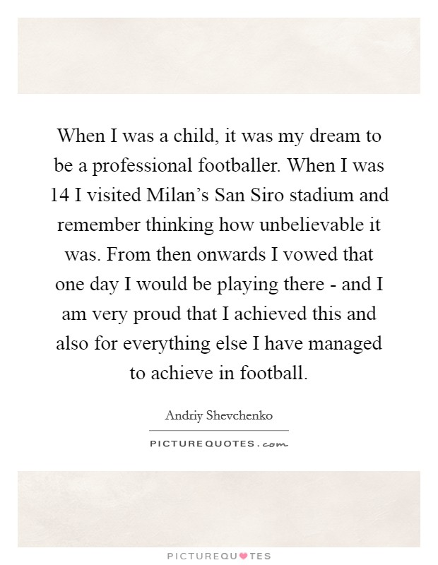 When I was a child, it was my dream to be a professional footballer. When I was 14 I visited Milan's San Siro stadium and remember thinking how unbelievable it was. From then onwards I vowed that one day I would be playing there - and I am very proud that I achieved this and also for everything else I have managed to achieve in football Picture Quote #1