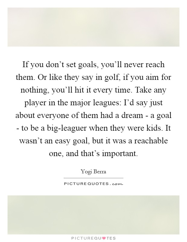 If you don't set goals, you'll never reach them. Or like they say in golf, if you aim for nothing, you'll hit it every time. Take any player in the major leagues: I'd say just about everyone of them had a dream - a goal - to be a big-leaguer when they were kids. It wasn't an easy goal, but it was a reachable one, and that's important Picture Quote #1