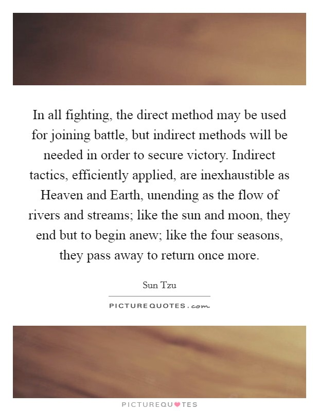 In all fighting, the direct method may be used for joining battle, but indirect methods will be needed in order to secure victory. Indirect tactics, efficiently applied, are inexhaustible as Heaven and Earth, unending as the flow of rivers and streams; like the sun and moon, they end but to begin anew; like the four seasons, they pass away to return once more Picture Quote #1