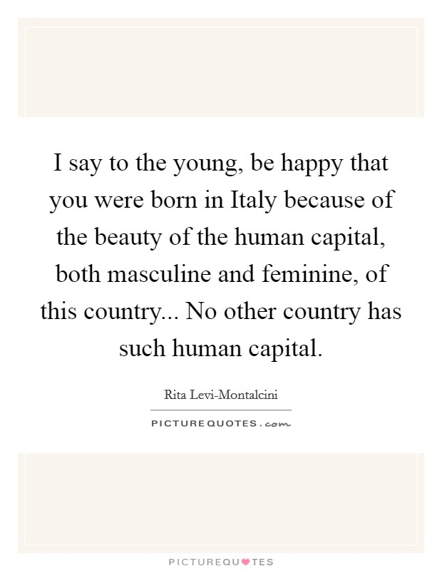 I say to the young, be happy that you were born in Italy because of the beauty of the human capital, both masculine and feminine, of this country... No other country has such human capital Picture Quote #1