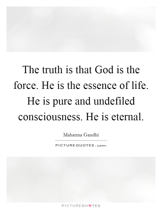 The truth is that God is the force. He is the essence of life. He is pure and undefiled consciousness. He is eternal Picture Quote #1