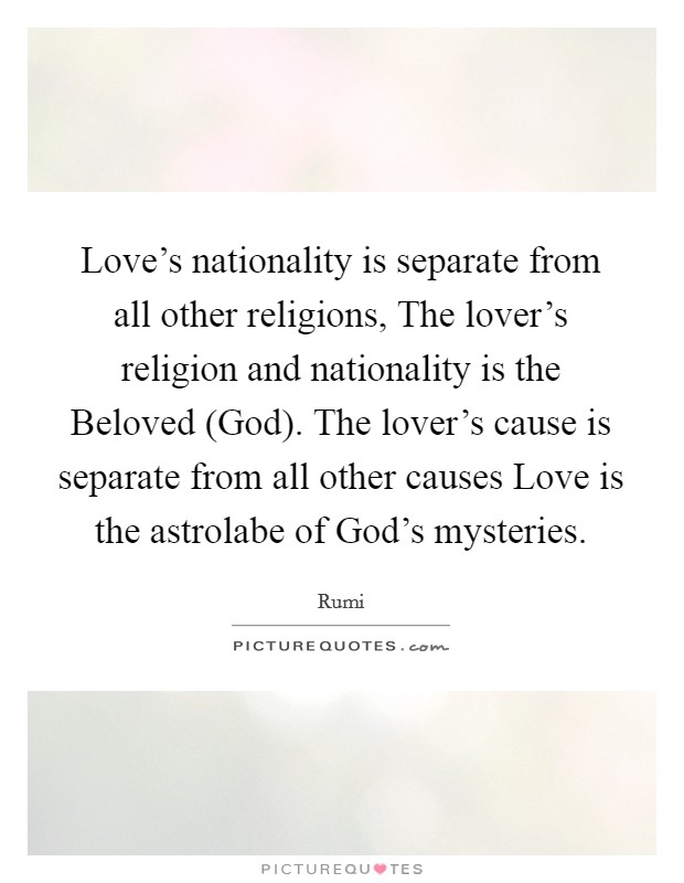 Love's nationality is separate from all other religions, The lover's religion and nationality is the Beloved (God). The lover's cause is separate from all other causes Love is the astrolabe of God's mysteries Picture Quote #1