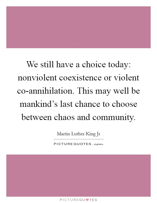 We still have a choice today: nonviolent coexistence or violent co-annihilation. This may well be mankind's last chance to choose between chaos and community Picture Quote #1