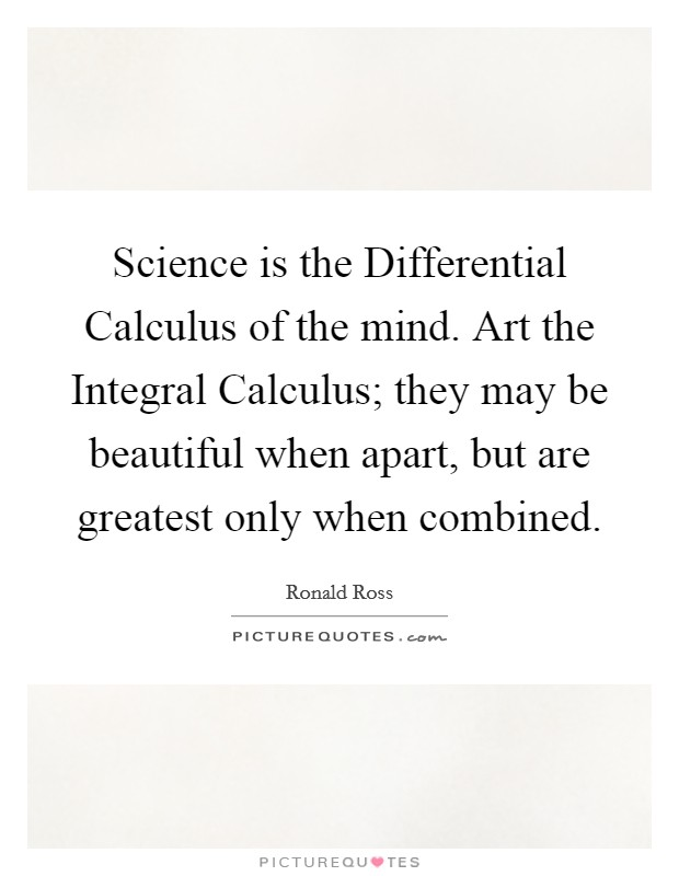 Science is the Differential Calculus of the mind. Art the Integral Calculus; they may be beautiful when apart, but are greatest only when combined Picture Quote #1