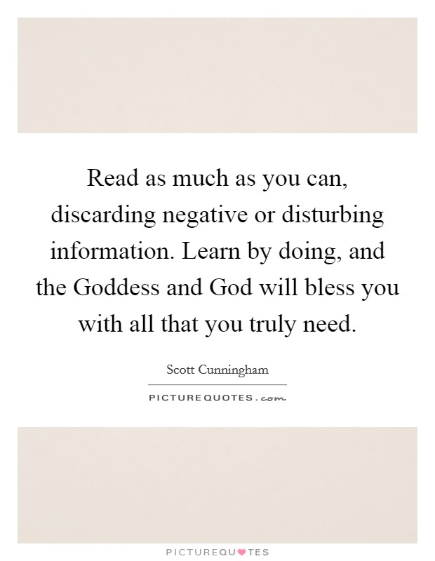 Read as much as you can, discarding negative or disturbing information. Learn by doing, and the Goddess and God will bless you with all that you truly need Picture Quote #1