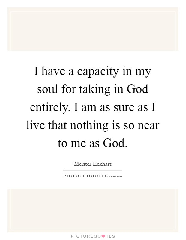 I have a capacity in my soul for taking in God entirely. I am as sure as I live that nothing is so near to me as God Picture Quote #1