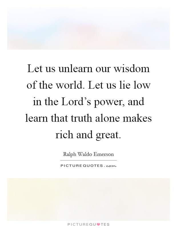 Let us unlearn our wisdom of the world. Let us lie low in the Lord's power, and learn that truth alone makes rich and great Picture Quote #1