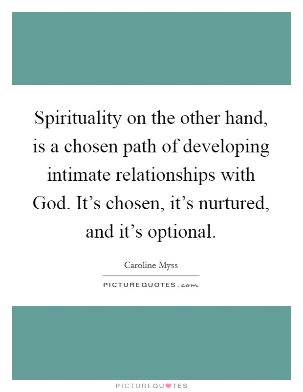 Spirituality on the other hand, is a chosen path of developing intimate relationships with God. It's chosen, it's nurtured, and it's optional Picture Quote #1