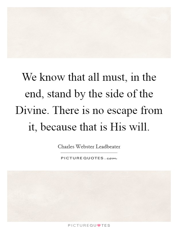 We know that all must, in the end, stand by the side of the Divine. There is no escape from it, because that is His will Picture Quote #1