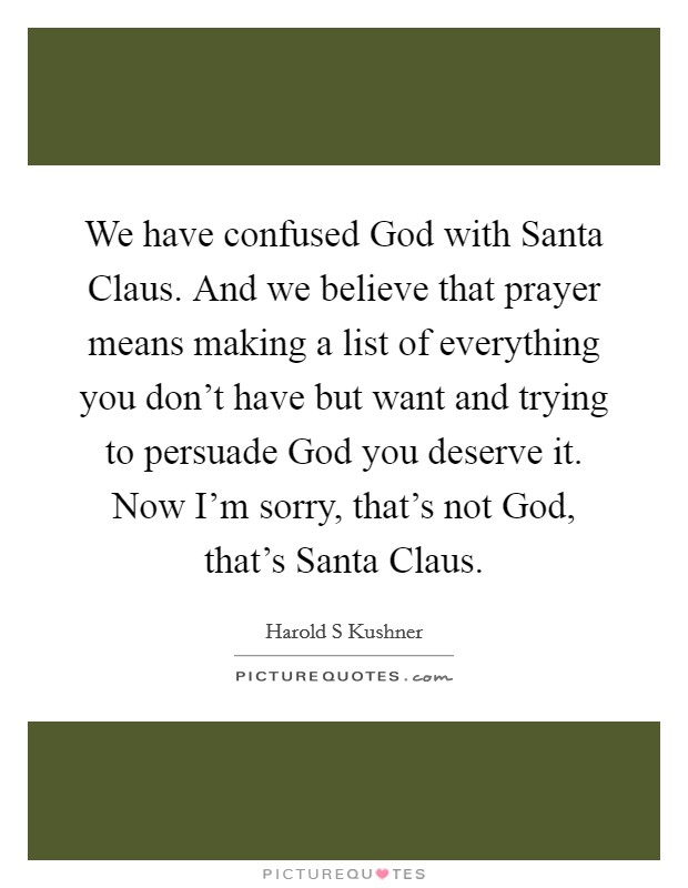 We have confused God with Santa Claus. And we believe that prayer means making a list of everything you don't have but want and trying to persuade God you deserve it. Now I'm sorry, that's not God, that's Santa Claus Picture Quote #1