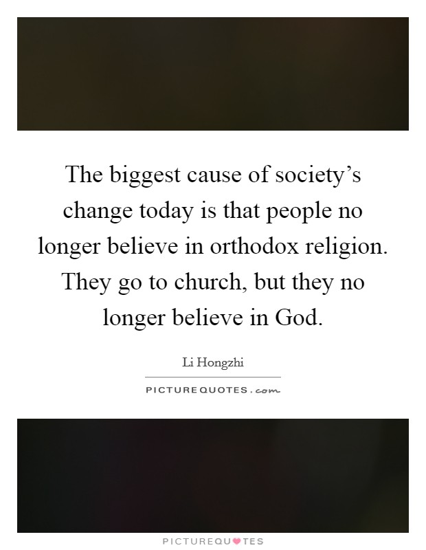 The biggest cause of society's change today is that people no longer believe in orthodox religion. They go to church, but they no longer believe in God Picture Quote #1