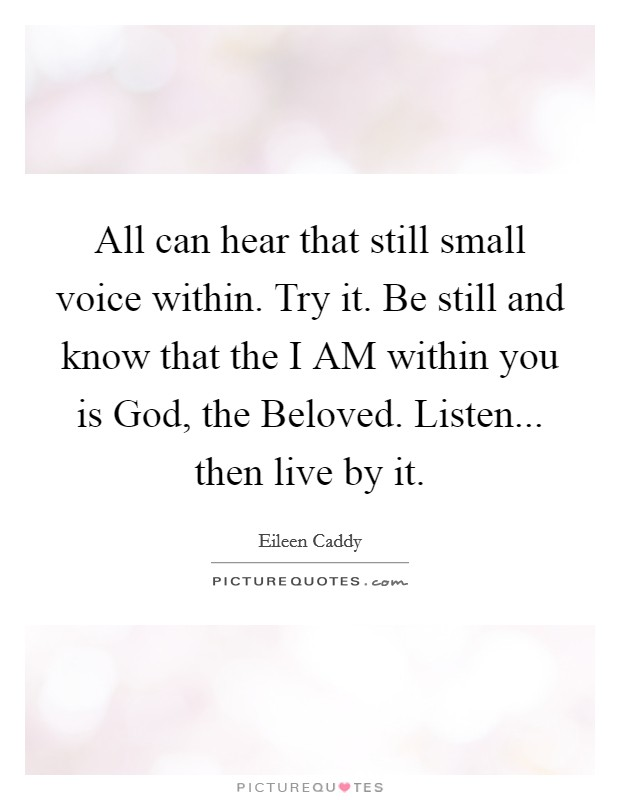 All can hear that still small voice within. Try it. Be still and know that the I AM within you is God, the Beloved. Listen... then live by it Picture Quote #1