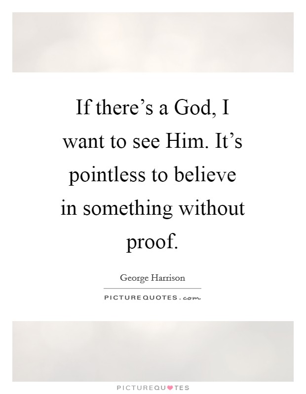 If there's a God, I want to see Him. It's pointless to believe in something without proof Picture Quote #1
