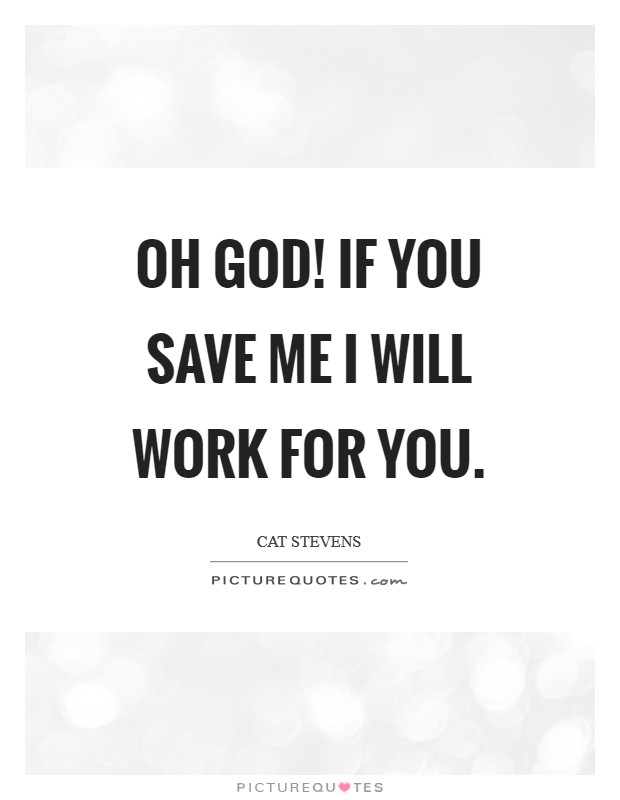 Oh God! If you save me I will work for you Picture Quote #1