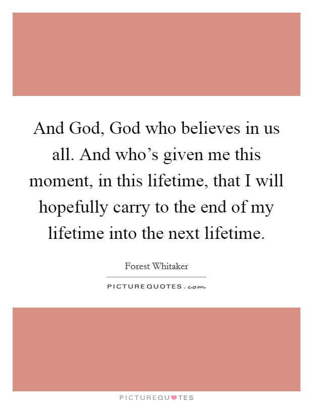 And God, God who believes in us all. And who's given me this moment, in this lifetime, that I will hopefully carry to the end of my lifetime into the next lifetime Picture Quote #1