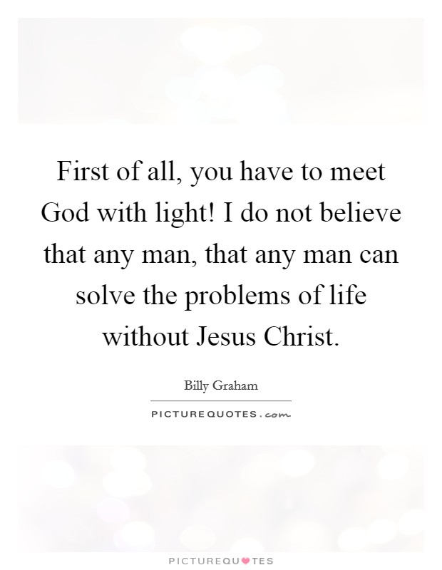 First of all, you have to meet God with light! I do not believe that any man, that any man can solve the problems of life without Jesus Christ Picture Quote #1