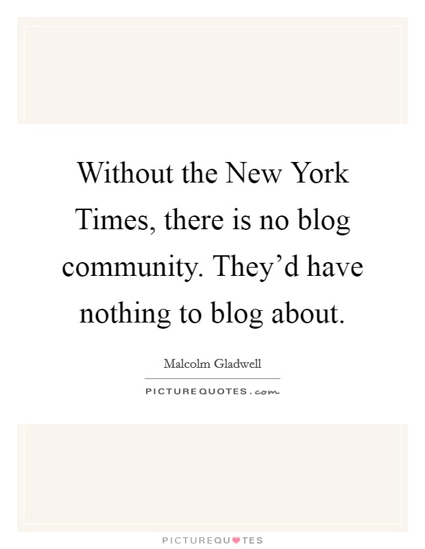 Without the New York Times, there is no blog community. They'd have nothing to blog about Picture Quote #1