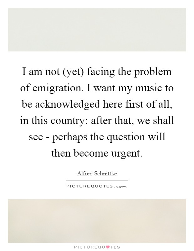I am not (yet) facing the problem of emigration. I want my music to be acknowledged here first of all, in this country: after that, we shall see - perhaps the question will then become urgent Picture Quote #1