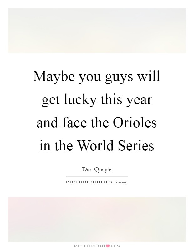Maybe you guys will get lucky this year and face the Orioles in the World Series Picture Quote #1